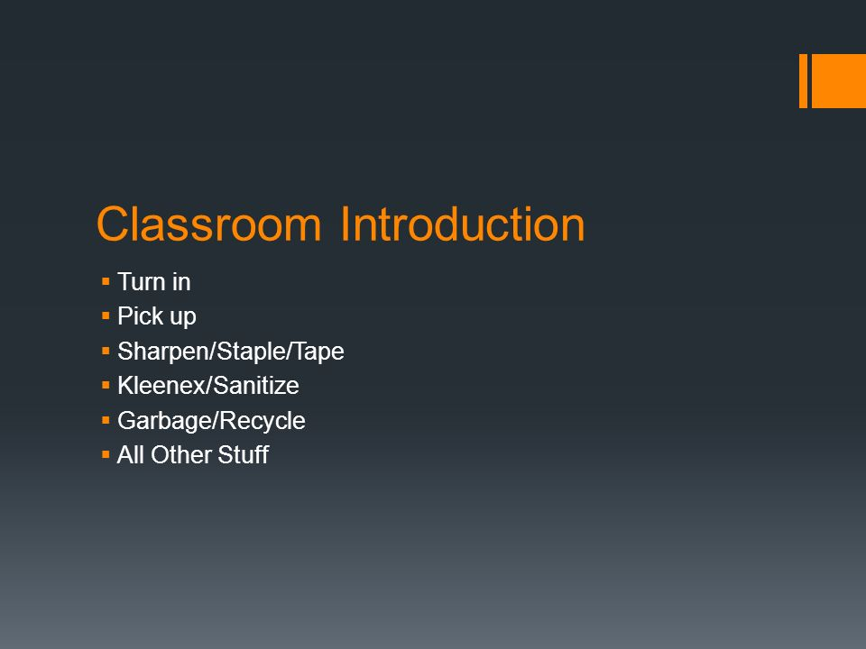 Classroom Introduction Turn in Pick up Sharpen/Staple/Tape Kleenex/Sanitize Garbage/Recycle All Other Stuff