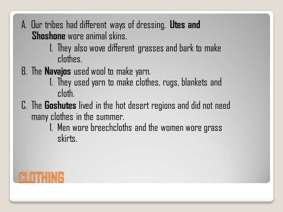 CLOTHING A. Our tribes had different ways of dressing. Utes and Shoshone wore animal skins. 1. They also wove different grasses and bark to make cloth