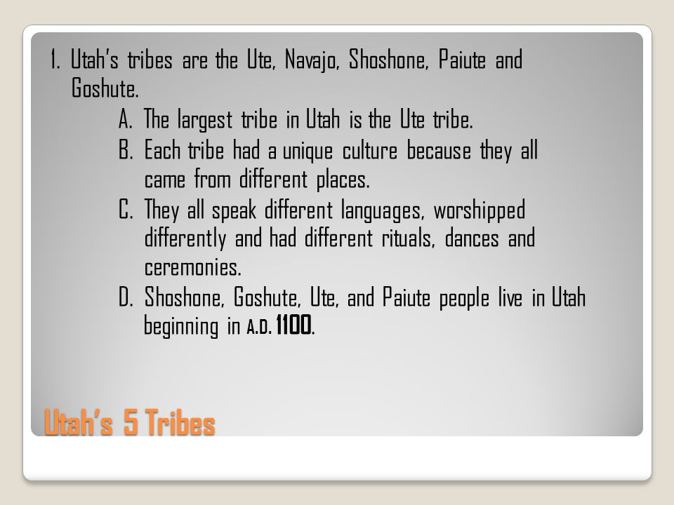 Utahs 5 Tribes 1. Utahs tribes are the Ute, Navajo, Shoshone, Paiute and Goshute. A. The largest tribe in Utah is the Ute tribe. B. Each tribe had a u