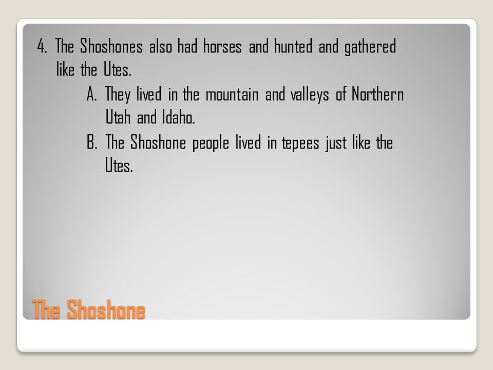 The Shoshone 4. The Shoshones also had horses and hunted and gathered like the Utes. A. They lived in the mountain and valleys of Northern Utah and Id