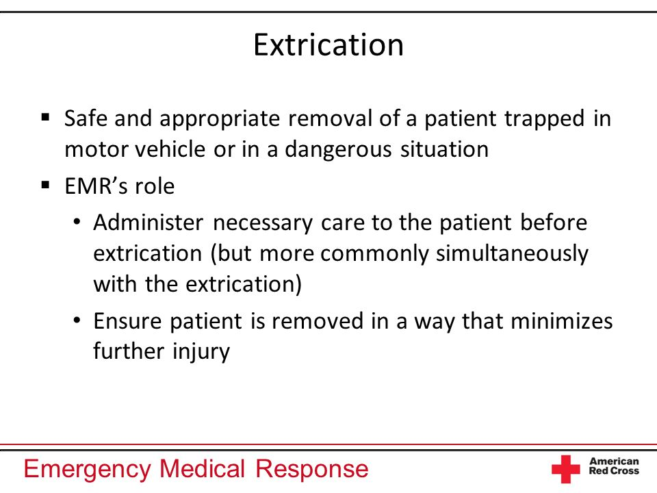 Emergency Medical Response Extrication Safe and appropriate removal of a patient trapped in motor vehicle or in a dangerous situation EMRs role Administer necessary care to the patient before extrication (but more commonly simultaneously with the extrication) Ensure patient is removed in a way that minimizes further injury