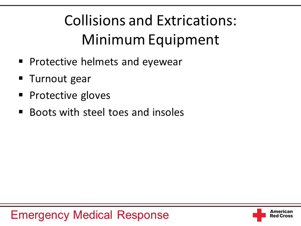 Emergency Medical Response Collisions and Extrications: Minimum Equipment Protective helmets and eyewear Turnout gear Protective gloves Boots with steel toes and insoles