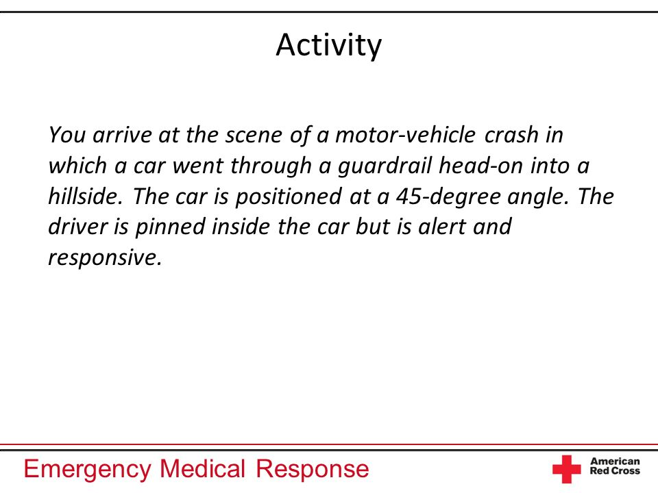 Emergency Medical Response Activity You arrive at the scene of a motor-vehicle crash in which a car went through a guardrail head-on into a hillside.