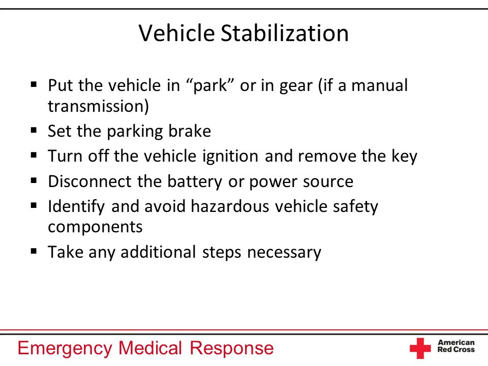 Emergency Medical Response Vehicle Stabilization Put the vehicle in park or in gear (if a manual transmission) Set the parking brake Turn off the vehicle ignition and remove the key Disconnect the battery or power source Identify and avoid hazardous vehicle safety components Take any additional steps necessary