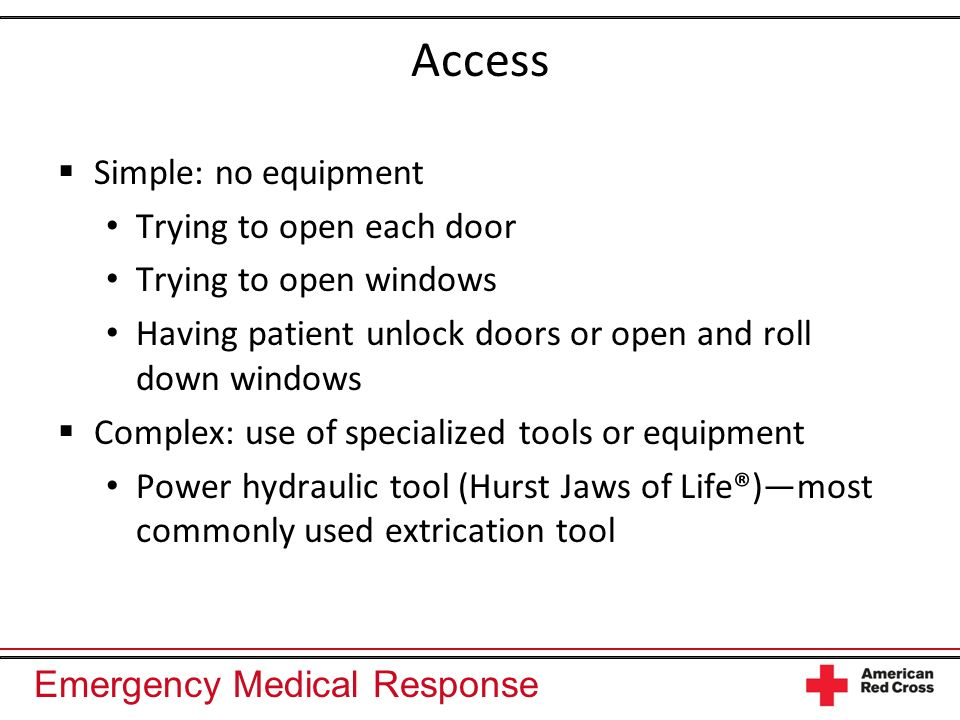 Emergency Medical Response Extrication and the Role of the EMR Safety is the priority Use clear communication and follow the chain of command Prevent further patient harm Provide care: Stabilize the cervical spine Complete a primary assessment Provide critical interventions as necessary