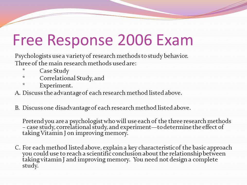 Free Response 2006 Exam Psychologists use a variety of research methods to study behavior. Three of the main research methods used are: *Case Study *C