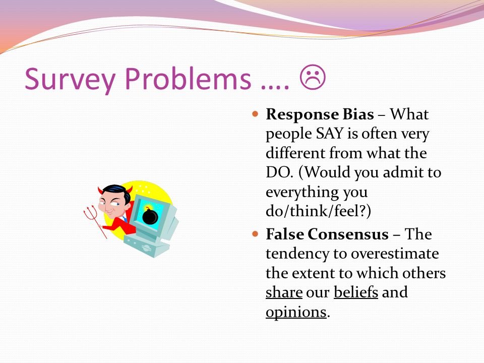 Survey Problems …. Response Bias – What people SAY is often very different from what the DO. (Would you admit to everything you do/think/feel?) False