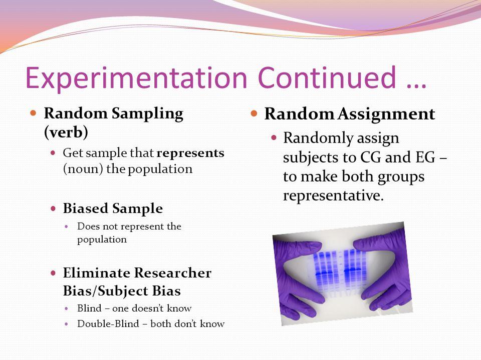 Experimentation Continued … Random Sampling (verb) Get sample that represents (noun) the population Biased Sample Does not represent the population El