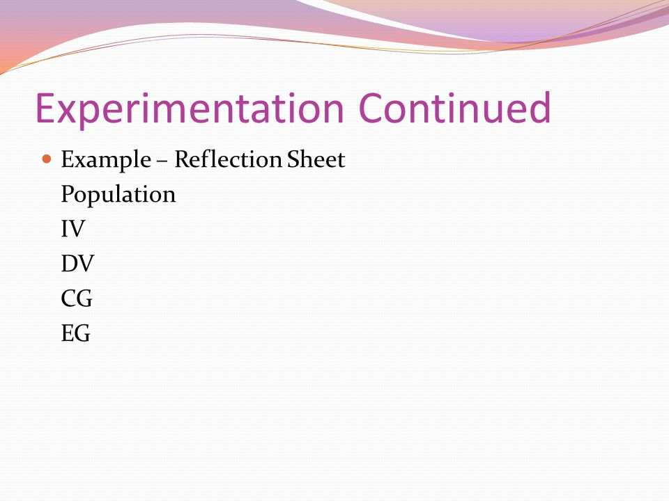 Experimentation Continued Example – Reflection Sheet Population IV DV CG EG