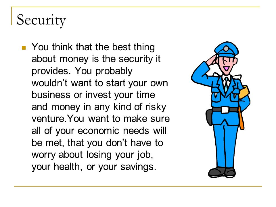 Security You think that the best thing about money is the security it provides. You probably wouldnt want to start your own business or invest your ti