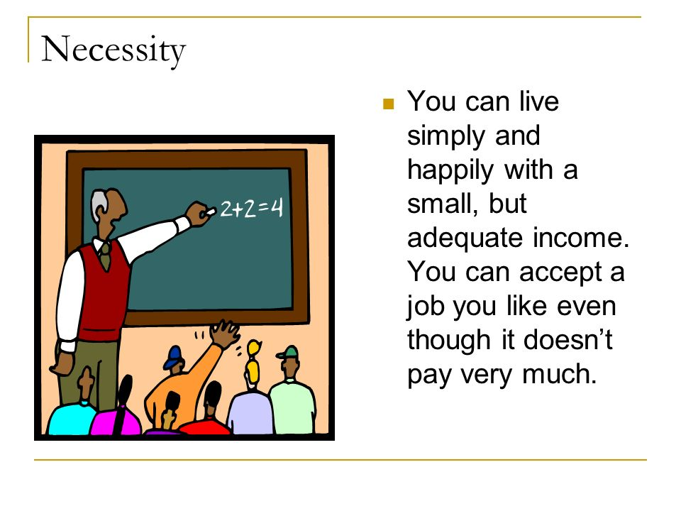 Necessity You can live simply and happily with a small, but adequate income. You can accept a job you like even though it doesnt pay very much.