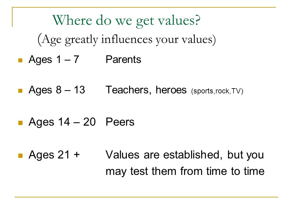 Where do we get values? ( Age greatly influences your values) Ages 1 – 7 Parents Ages 8 – 13Teachers, heroes (sports,rock,TV) Ages 14 – 20Peers Ages 2