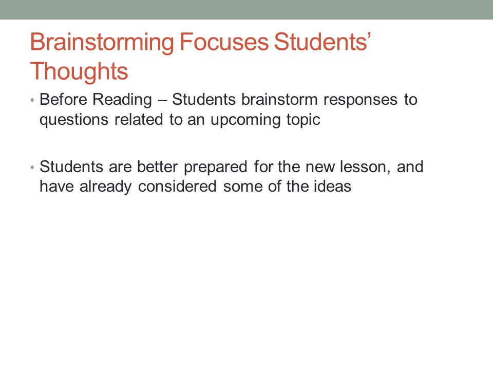 Brainstorming Focuses Students Thoughts Before Reading – Students brainstorm responses to questions related to an upcoming topic Students are better p