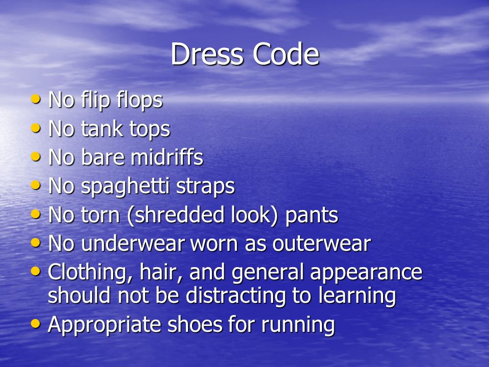 Dress Code No flip flops No flip flops No tank tops No tank tops No bare midriffs No bare midriffs No spaghetti straps No spaghetti straps No torn (shredded look) pants No torn (shredded look) pants No underwear worn as outerwear No underwear worn as outerwear Clothing, hair, and general appearance should not be distracting to learning Clothing, hair, and general appearance should not be distracting to learning Appropriate shoes for running Appropriate shoes for running