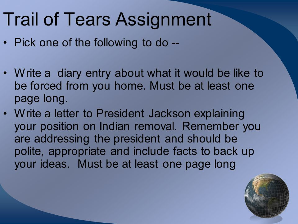 Trail of Tears Assignment Pick one of the following to do -- Write a diary entry about what it would be like to be forced from you home. Must be at le