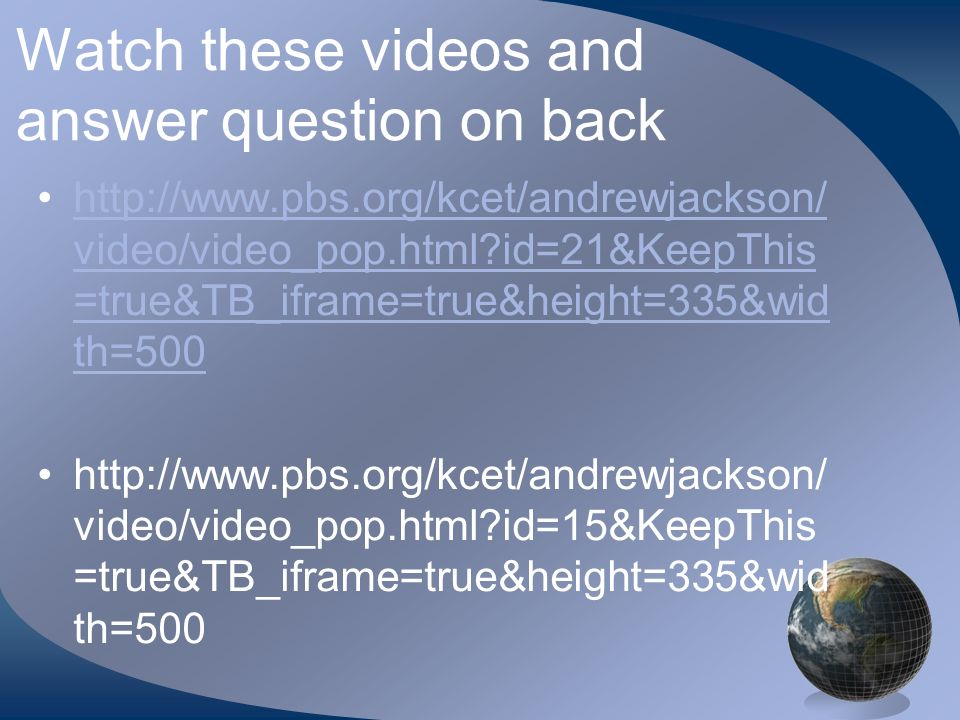 Watch these videos and answer question on back http://www.pbs.org/kcet/andrewjackson/ video/video_pop.html?id=21&KeepThis =true&TB_iframe=true&height=335&wid th=500http://www.pbs.org/kcet/andrewjackson/ video/video_pop.html?id=21&KeepThis =true&TB_iframe=true&height=335&wid th=500 http://www.pbs.org/kcet/andrewjackson/ video/video_pop.html?id=15&KeepThis =true&TB_iframe=true&height=335&wid th=500