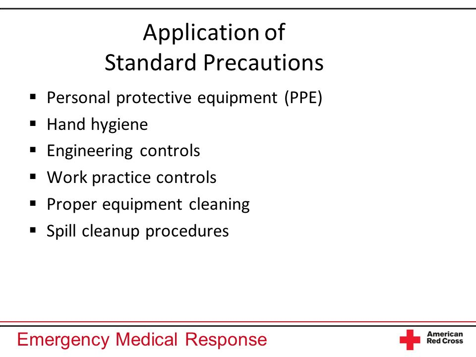 Emergency Medical Response Application of Standard Precautions Personal protective equipment (PPE) Hand hygiene Engineering controls Work practice con