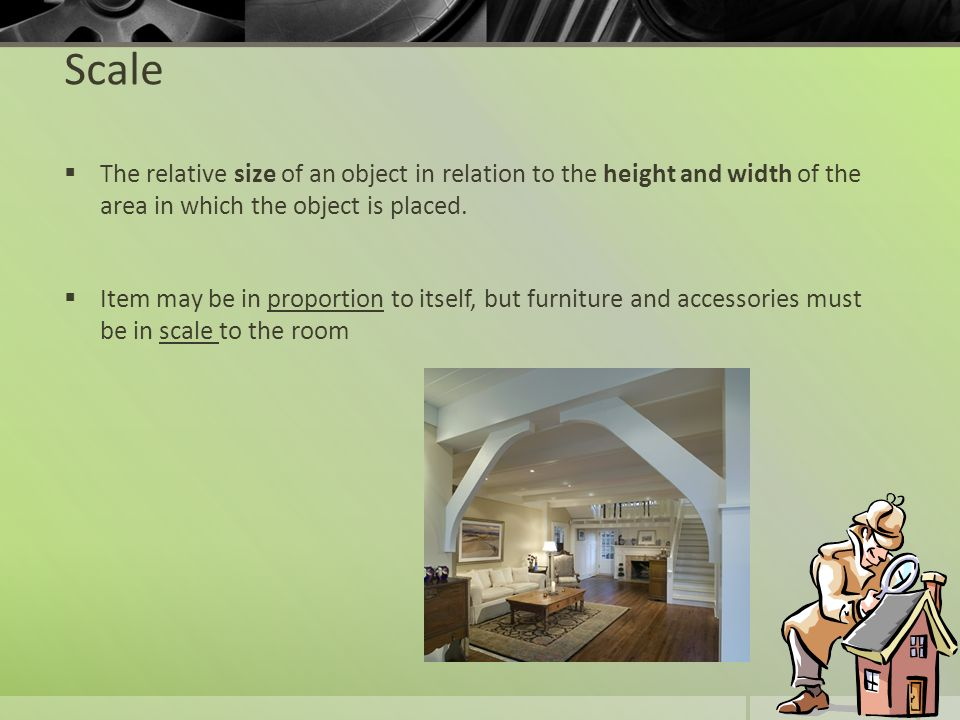 Scale The relative size of an object in relation to the height and width of the area in which the object is placed. Item may be in proportion to itsel