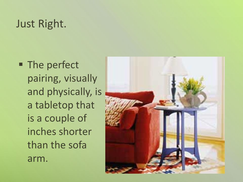 Just Right. The perfect pairing, visually and physically, is a tabletop that is a couple of inches shorter than the sofa arm.