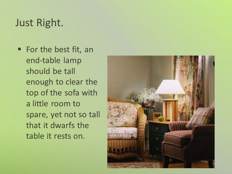 Just Right. For the best fit, an end-table lamp should be tall enough to clear the top of the sofa with a little room to spare, yet not so tall that i
