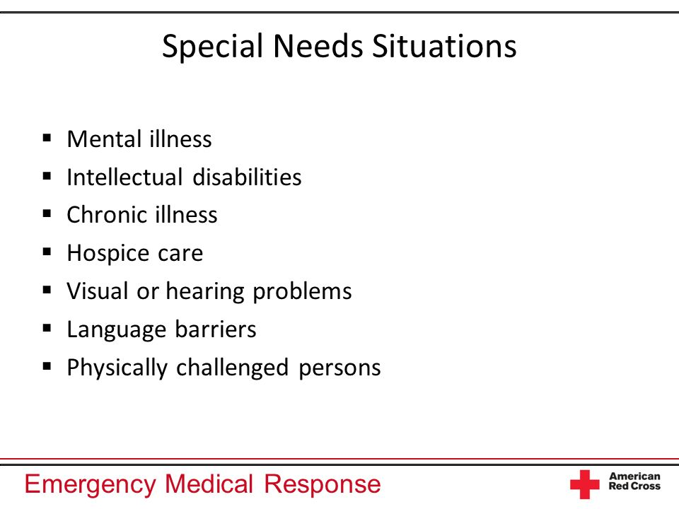 Emergency Medical Response Special Needs Situations Mental illness Intellectual disabilities Chronic illness Hospice care Visual or hearing problems L