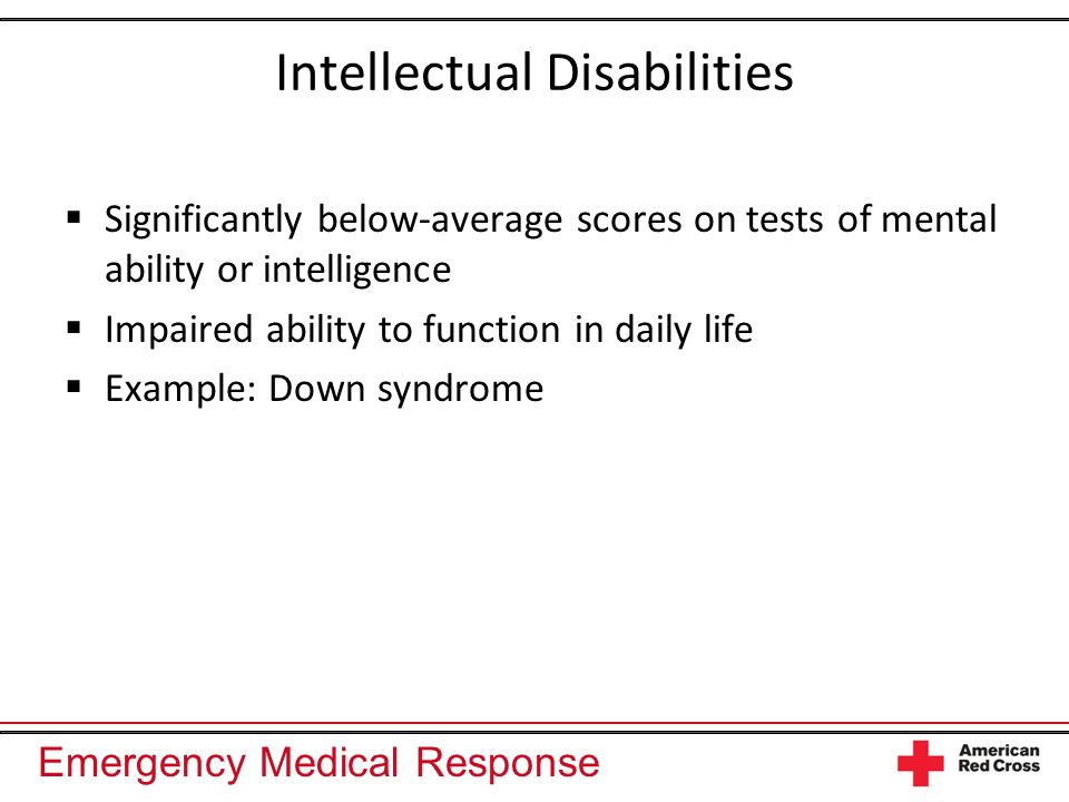 Emergency Medical Response Intellectual Disabilities Significantly below-average scores on tests of mental ability or intelligence Impaired ability to