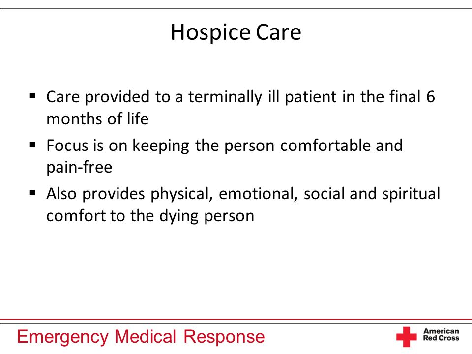 Emergency Medical Response Hospice Care Care provided to a terminally ill patient in the final 6 months of life Focus is on keeping the person comfort