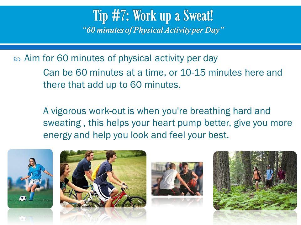 Aim for 60 minutes of physical activity per day Can be 60 minutes at a time, or minutes here and there that add up to 60 minutes.
