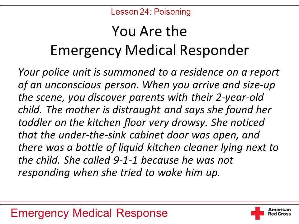 Emergency Medical Response You Are the Emergency Medical Responder Your police unit is summoned to a residence on a report of an unconscious person. W