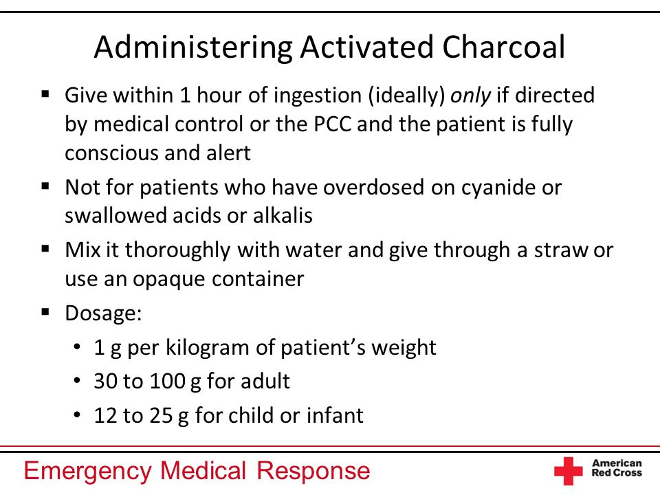 Emergency Medical Response Administering Activated Charcoal Give within 1 hour of ingestion (ideally) only if directed by medical control or the PCC a