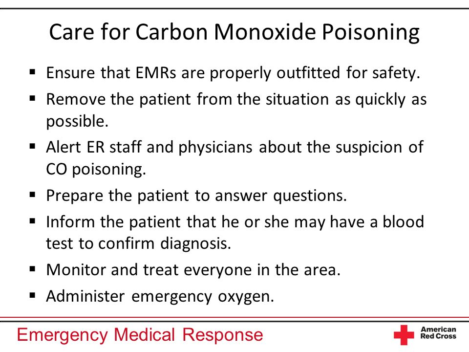 Emergency Medical Response Care for Carbon Monoxide Poisoning Ensure that EMRs are properly outfitted for safety. Remove the patient from the situatio