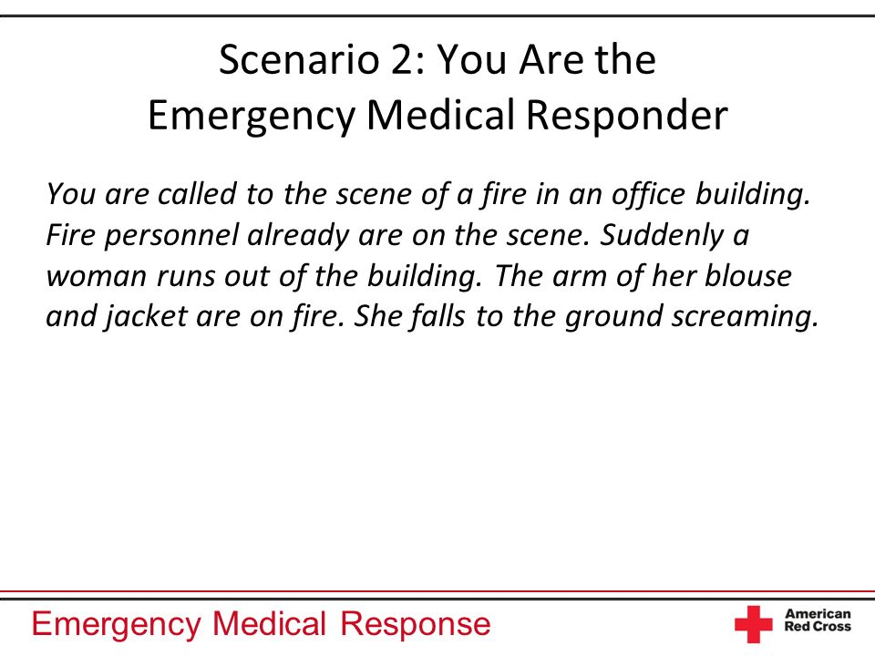 Emergency Medical Response Scenario 2: You Are the Emergency Medical Responder You are called to the scene of a fire in an office building. Fire perso