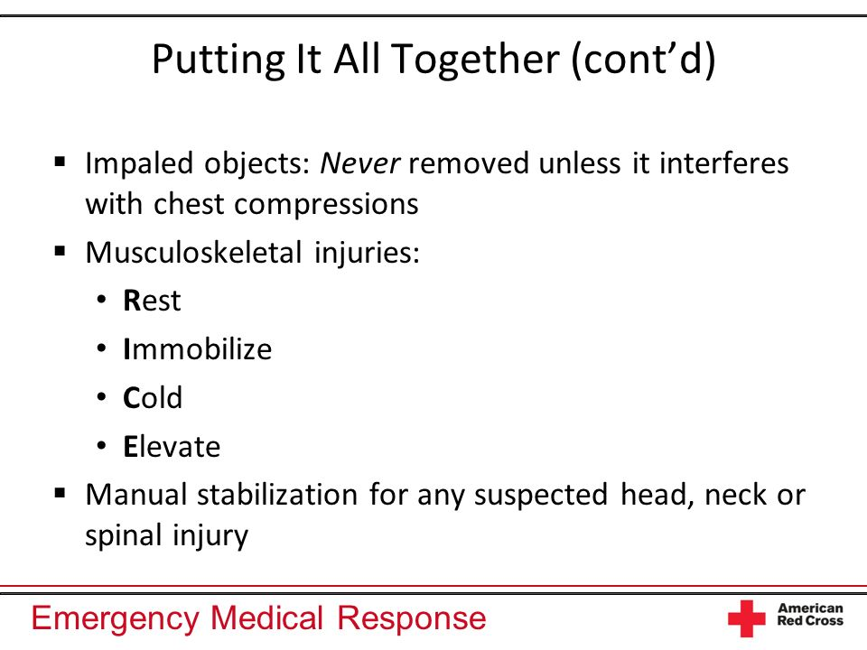 Emergency Medical Response Putting It All Together (contd) Impaled objects: Never removed unless it interferes with chest compressions Musculoskeletal injuries: Rest Immobilize Cold Elevate Manual stabilization for any suspected head, neck or spinal injury