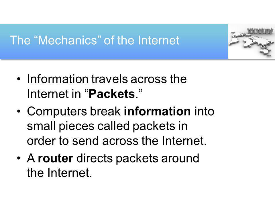 The Mechanics of the Internet Information travels across the Internet in Packets. Computers break information into small pieces called packets in orde