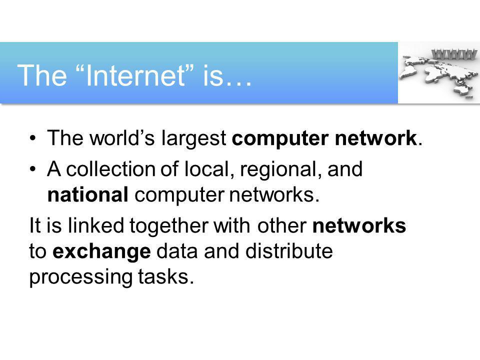 The Internet is… The worlds largest computer network. A collection of local, regional, and national computer networks. It is linked together with othe