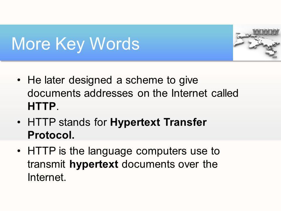 He later designed a scheme to give documents addresses on the Internet called HTTP. HTTP stands for Hypertext Transfer Protocol. HTTP is the language