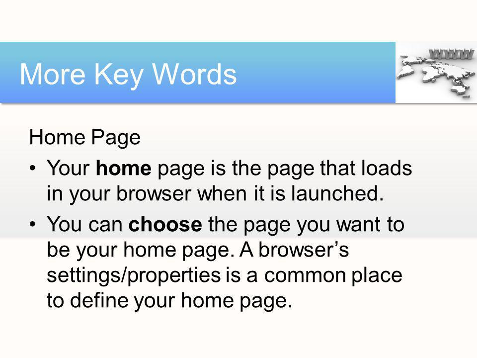 Home Page Your home page is the page that loads in your browser when it is launched. You can choose the page you want to be your home page. A browsers