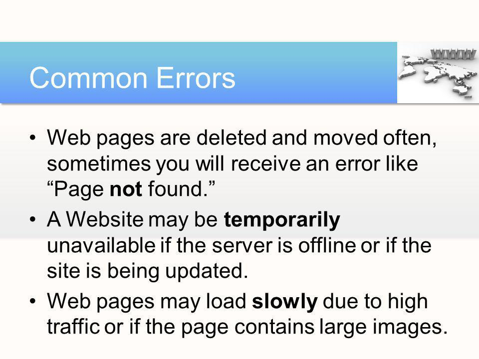 Web pages are deleted and moved often, sometimes you will receive an error like Page not found. A Website may be temporarily unavailable if the server