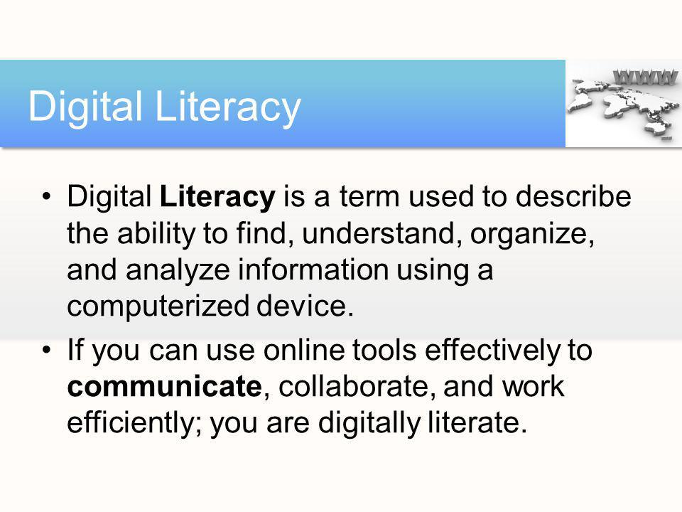 Digital Literacy is a term used to describe the ability to find, understand, organize, and analyze information using a computerized device. If you can