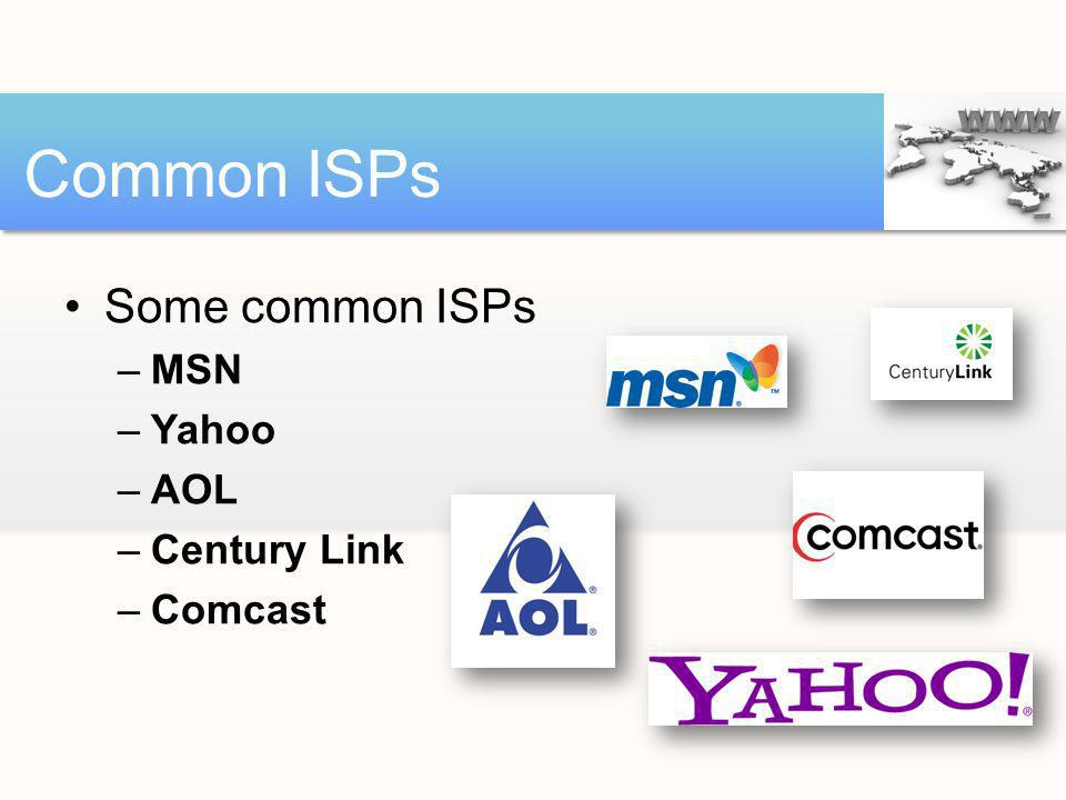 Some common ISPs –MSN –Yahoo –AOL –Century Link –Comcast Common ISPs