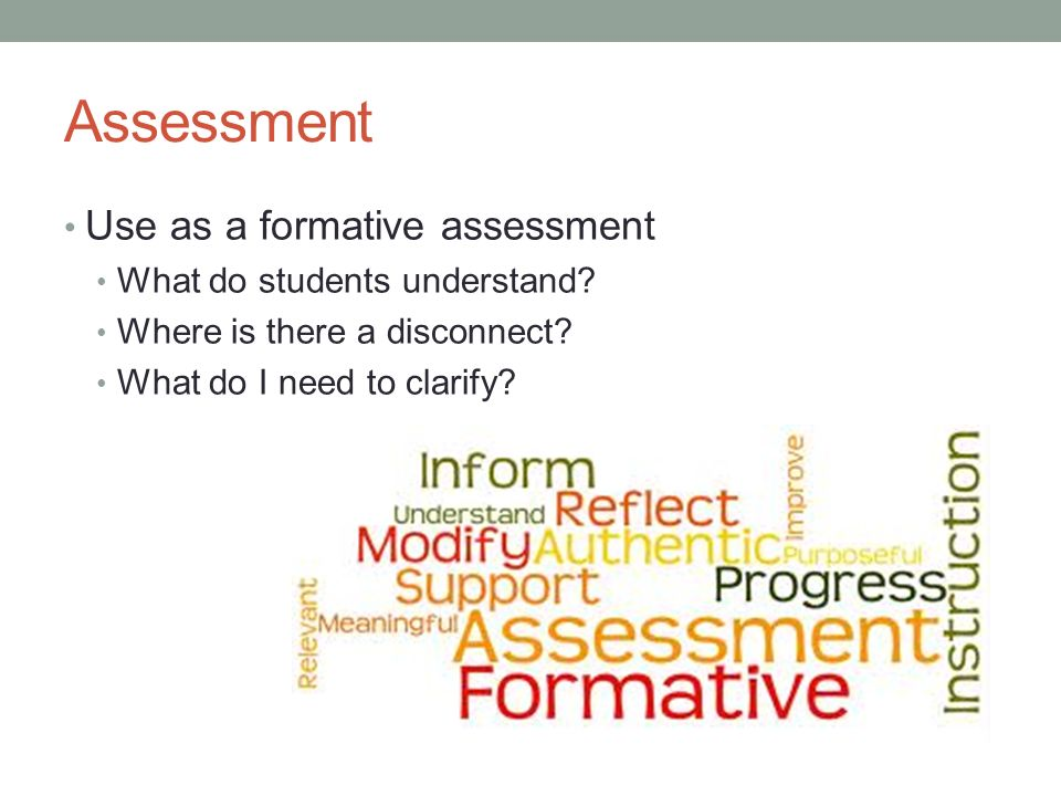 Assessment Use as a formative assessment What do students understand? Where is there a disconnect? What do I need to clarify?