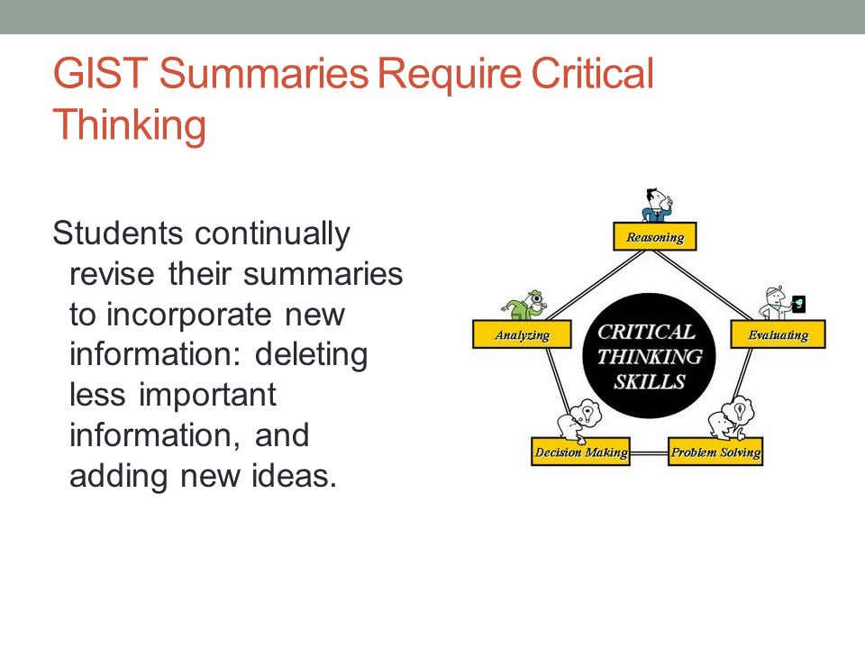 GIST Summaries Require Critical Thinking Students continually revise their summaries to incorporate new information: deleting less important informati