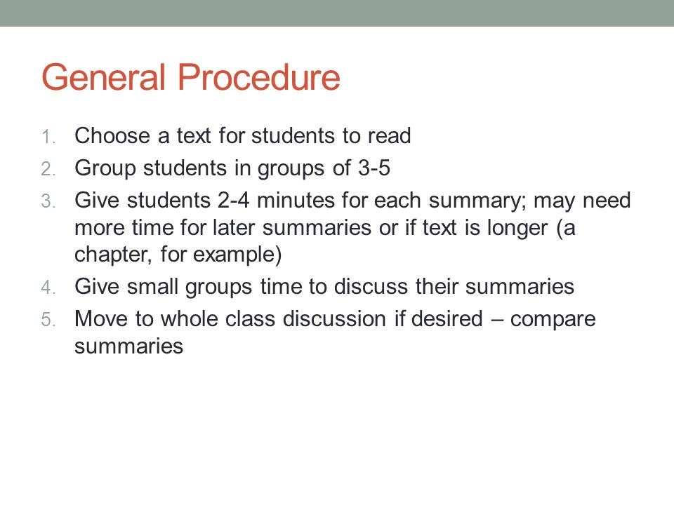 General Procedure 1. Choose a text for students to read 2. Group students in groups of 3-5 3. Give students 2-4 minutes for each summary; may need mor