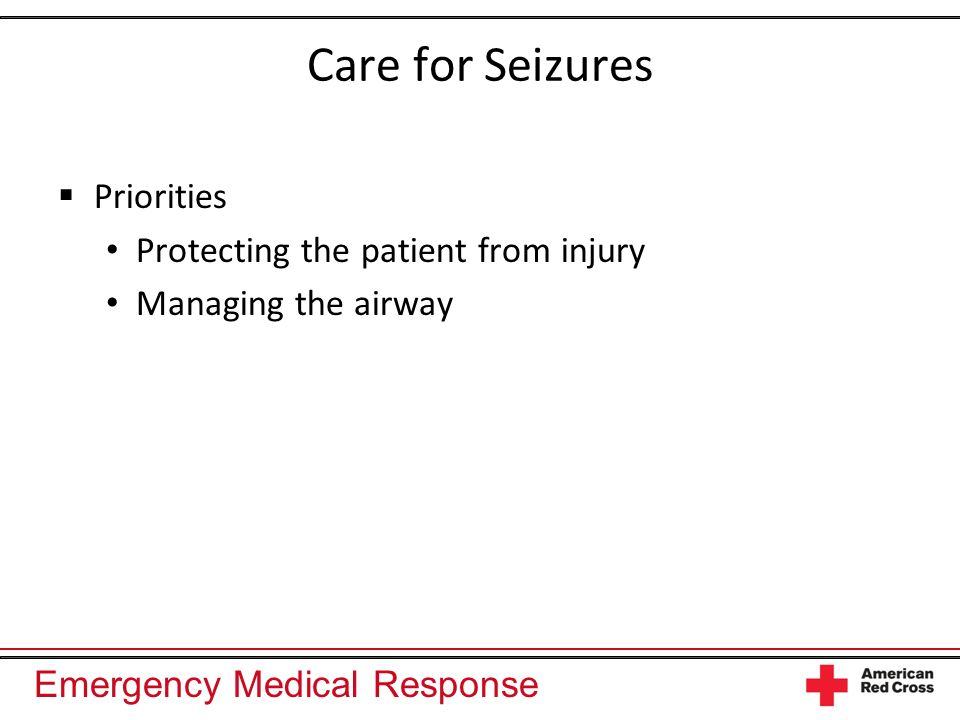 Emergency Medical Response Care for Seizures Priorities Protecting the patient from injury Managing the airway