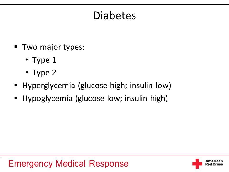 Emergency Medical Response Diabetes Two major types: Type 1 Type 2 Hyperglycemia (glucose high; insulin low) Hypoglycemia (glucose low; insulin high)