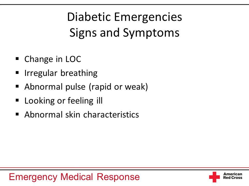 Emergency Medical Response Diabetic Emergencies Signs and Symptoms Change in LOC Irregular breathing Abnormal pulse (rapid or weak) Looking or feeling