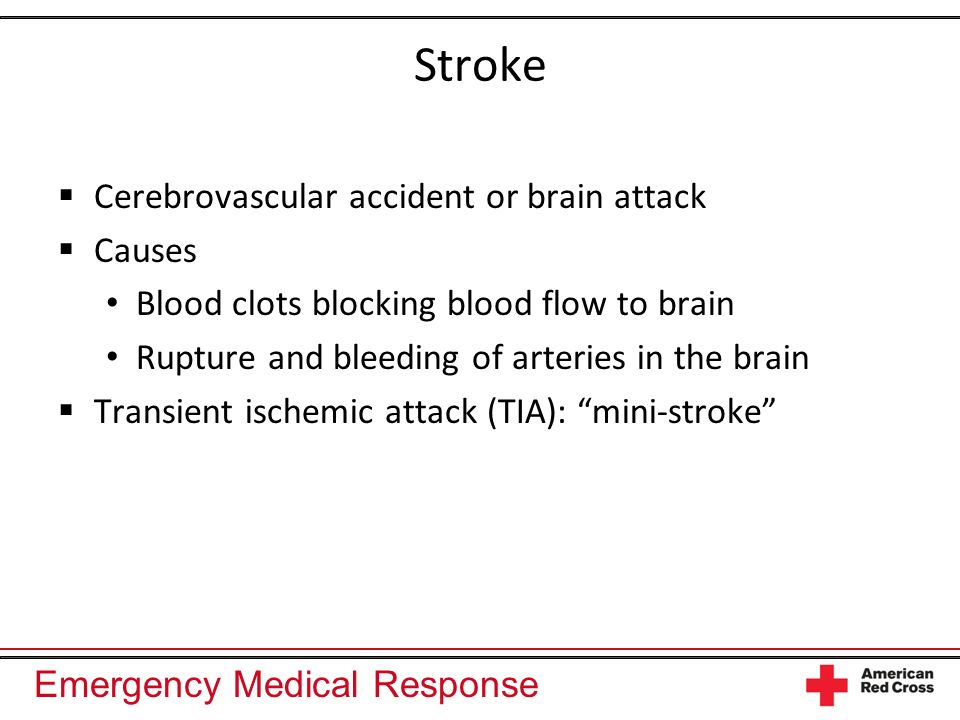 Emergency Medical Response Stroke Cerebrovascular accident or brain attack Causes Blood clots blocking blood flow to brain Rupture and bleeding of art
