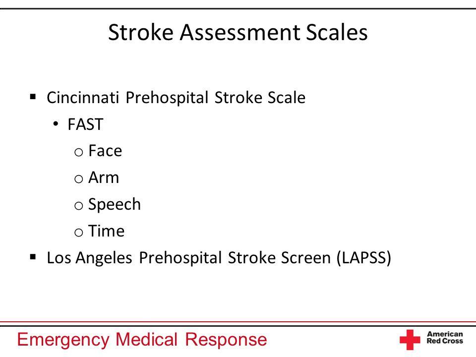 Emergency Medical Response Stroke Assessment Scales Cincinnati Prehospital Stroke Scale FAST o Face o Arm o Speech o Time Los Angeles Prehospital Stro