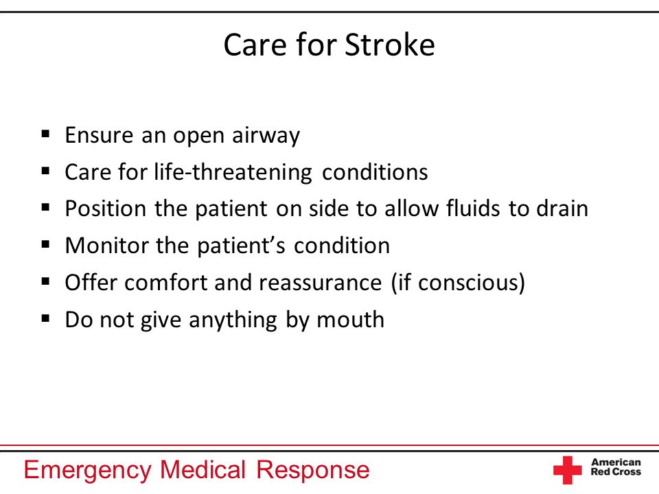 Emergency Medical Response Care for Stroke Ensure an open airway Care for life-threatening conditions Position the patient on side to allow fluids to