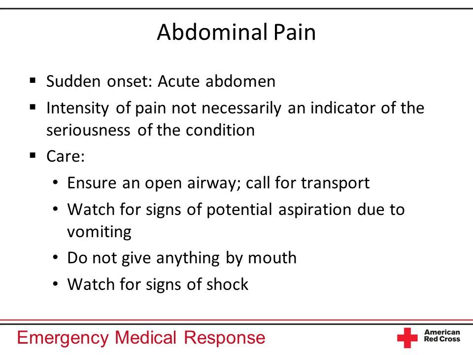 Emergency Medical Response Abdominal Pain Sudden onset: Acute abdomen Intensity of pain not necessarily an indicator of the seriousness of the conditi
